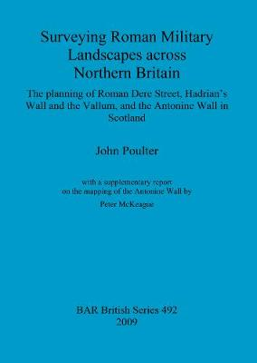 Surveying Roman military landscapes across northern Britain: The planning of Roman Dere street, Hadrian's Wall and the Vallum, and the Antonine Wall: The planning of Roman Dere Street, Hadrian's Wall and the Vallum, and the Antonine Wall in Scotland - British Archaeological Reports British Series (Paperback)