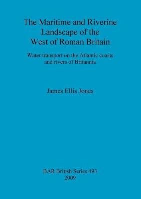 The maritime and riverine landscape of the west of Roman Britain: Water transport on the Atlantic coasts and rivers of Britannia - British Archaeological Reports British Series (Paperback)