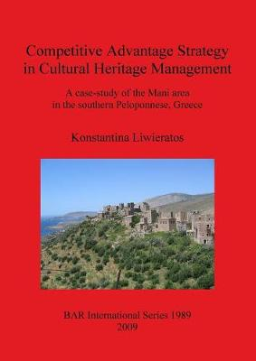 Competitive Advantage Strategy in Cultural Heritage Management: A Case-Study of the Mani Area in the Southern Peloponnese Greece: A case-study of the Mani area in the southern Peloponnese, Greece - British Archaeological Reports International Series (Paperback)