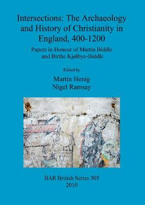 Intersections: The archaeology and history of Christianity in England, 400-1200: Papers in Honour of Martin Biddle and Birthe Kjolbye-Biddle - British Archaeological Reports British Series (Paperback)
