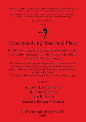 Conceptualising Space and Place: On the role of agency, memory and identity in the construction of space from the Upper Palaeolithic to the Iron Age in Europe. C41 - The creation of 'significant places' and 'landscapes' in the Northwestern half of the Iberia, during Pre and Proto-hi - British Archaeological Reports International Series (Paperback)