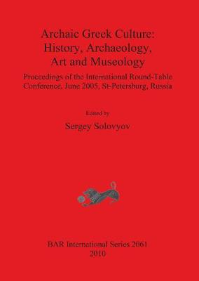 Archaic Greek Culture: History Archaeology Art and Museology: Proceedings of the International Round-Table Conference, June 2005, St-Petersburg, Russia - British Archaeological Reports International Series (Paperback)