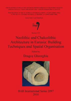 Neolithic and Chalcolithic Architecture in Eurasia: Building Techniques and Spatial Organisation: Neolithic and Chalcolithic Architecture in Eurasia: Building Techniques and Spatial Organisation Proceedings of the XV UISPP World Congress (Lisbon, 4-9 September 2006) / Actes Du XV Congr & No232;S Mondial (Lisbonne, 4-9 Septembre 2006),Session C35 v. 48 - British Archaeological Reports International Series (Paperback)