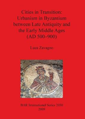 Cities in Transition: Urbanism in Byzantium between Late Antiquity and the Early Middle Ages (500-900 A.D.) - British Archaeological Reports International Series (Paperback)