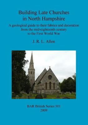 Building Late Churches in North Hampshire: A geological guide to their fabrics and decoration from the mid-eighteenth century to the First World War - British Archaeological Reports British Series (Paperback)