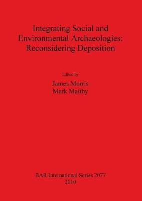 Integrating Social and Environmental Archaeologies; Reconsidering Deposition - British Archaeological Reports International Series (Paperback)