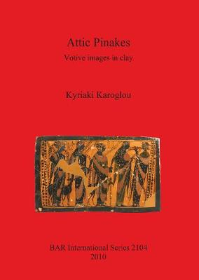 Attic Pinakes: Votive Images in Clay: Votive images in clay - British Archaeological Reports International Series (Paperback)