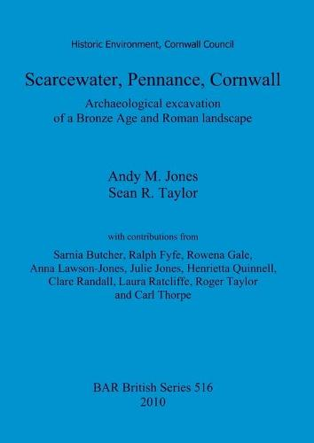 Scarcewater, Pennance, Cornwall: Archaeological excavation of a Bronze Age and Roman landscape: Archaeological excavation of a Bronze Age and Roman landscape - British Archaeological Reports British Series (Paperback)