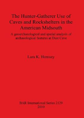 The Hunter-gatherer Use of Caves and Rockshelters in the American Midsouth: A geoarchaeological and spatial analysis of archaeological features at Dust Cave - British Archaeological Reports International Series (Paperback)