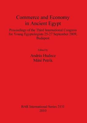 Commerce and Economy in Ancient Egypt Proceedings of the Third International Congress for Young Egyptologists 25-27 September 2009 Budapest: Proceedings of the Third International Congress for Young Egyptologists 25-27 September 2009, Budapest - British Archaeological Reports International Series (Paperback)