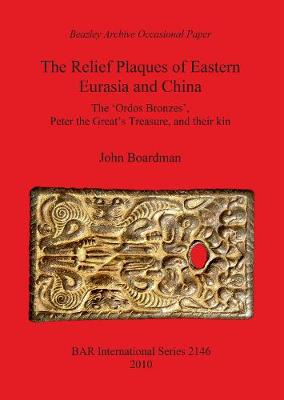The Relief Plaques of Eastern Eurasia and China: The 'Ordos Bronzes', Peter the Great's Treasure, and their kin - British Archaeological Reports International Series (Paperback)