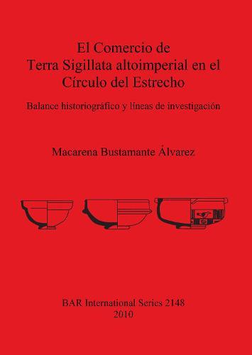 El Comercio de Terra Sigillata altoimperial en el Circulo del Estrecho: Balance historiografico y lineas de investigacion - British Archaeological Reports International Series (Paperback)