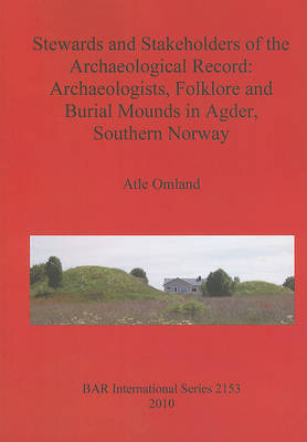 Stewards and Stakeholders of the Archaeological Record: Archaeologists Folklore and Burial Mounds in Agder Southern Norway - British Archaeological Reports International Series (Paperback)
