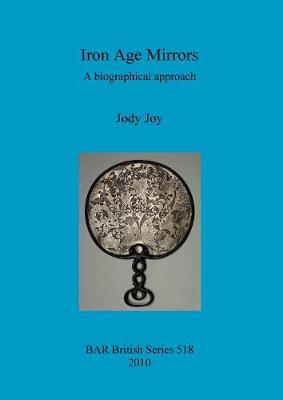 Iron Age Mirrors: A biographical approach - British Archaeological Reports British Series (Paperback)