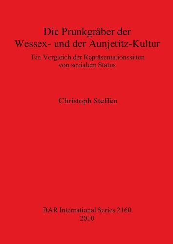 Die Prunkgraber der Wessex- und der Aunjetitz-Kultur: Ein Vergleich der Reprasentationssitten von sozialem Status - British Archaeological Reports International Series (Paperback)