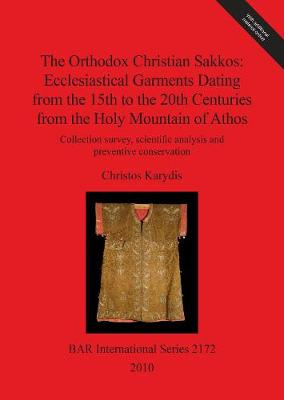 The Orthodox Christian Sakkos: Ecclesiastical Garments Dating from the 15th to the 20th Centuries from the Holy Mountain of Athos: Collection survey, scientific analysis and preventive conservation - British Archaeological Reports International Series