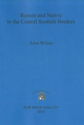 Roman and Native in the Central Scottish Borders - British Archaeological Reports British Series (Paperback)