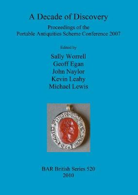 A Decade of Discovery: Proceedings of the Portable Antiquities Scheme Conference 2007: Proceedings of the Portable Antiquities Scheme Conference 2007 - British Archaeological Reports British Series (Paperback)