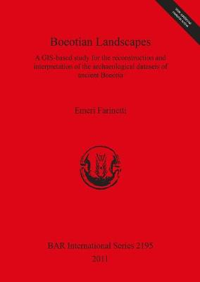 Boeotian Landscapes: A GIS-based study for the reconstruction and interpretation of the archaeological datasets of ancient Boeotia: A GIS-based study for the reconstruction and interpretation of the archaeological datasets of ancient Boeotia - British Archaeological Reports International Series