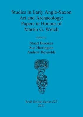Studies in Early Anglo-Saxon Art and Archaeology: Papers in Honour of Martin G. Welch - British Archaeological Reports British Series (Paperback)
