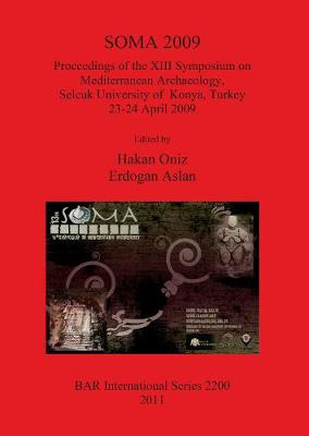 SOMA 2009: Proceedings of the XIII Symposium on Mediterranean Archaeology Selcuk University of Konya Turkey 23-24 April 2009: Proceedings of the XIII Symposium on Mediterranean Archaeology, Selcuk University of Konya, Turkey 23-24 April 2009 - British Archaeological Reports International Series (Paperback)