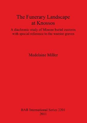 The Funerary Landscape at Knossos: A diachronic study of Minoan burial customs with special reference to the warrior graves - British Archaeological Reports International Series (Paperback)