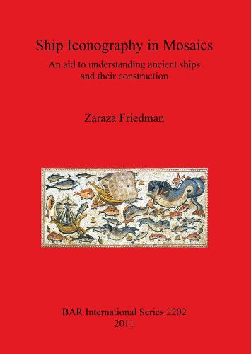 Ship Iconography in Mosaics: An aid to understanding ancient ships and their construction - British Archaeological Reports International Series (Paperback)
