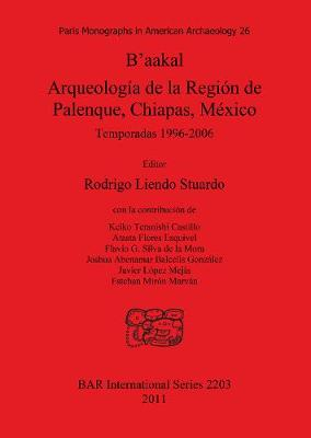 B'aakal: Arqueologia de la Region de Palenque Chiapas Mexico: Temporadas 1996-2006 - British Archaeological Reports International Series (Paperback)
