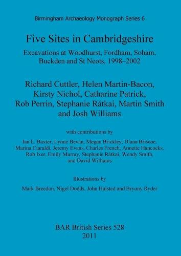 Five Sites in Cambridgeshire: Excavations at Woodhurst, Fordham, Soham, Buckden and St Neots, 1998-2002: Five sites in Cambridgeshire: Excavations at Woodhurst, Fordham, Soham, Buckden and St. Neots, 1998-2002 Birmingham Archaeology Monograph Series 6 - British Archaeological Reports British Series (Paperback)