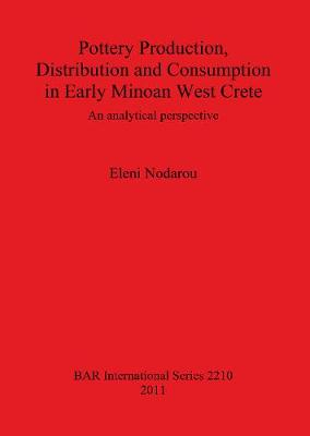 Pottery Production Distribution and Consumption in Early Minoan West Crete: An analytical perspective - British Archaeological Reports International Series (Paperback)