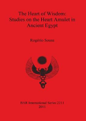 The Heart of Wisdom: Studies on the Heart Amulet in Ancient Egypt - British Archaeological Reports International Series (Paperback)