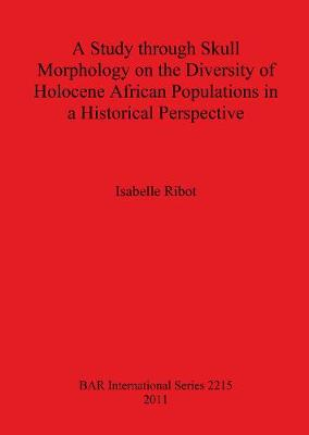 A Study Through Skull Morphology on the Diversity of Holocene African Populations in a Historical Perspective - British Archaeological Reports International Series (Paperback)