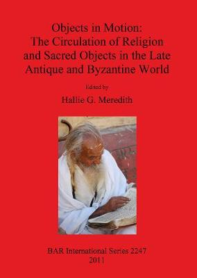 Objects in Motion: The Circulation of Religion and Sacred Objects in the Late Antique and Byzantine World - British Archaeological Reports International Series (Paperback)