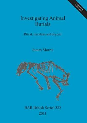Investigating Animal Burials: Ritual, mundane and beyond - British Archaeological Reports British Series