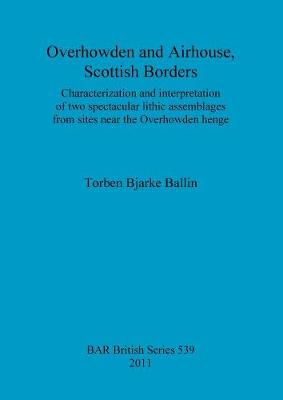 Overhowden and Airhouse, Scottish Borders: Characterization and interpretation of two spectacular lithic assemblages from sites near the Overhowden henge - British Archaeological Reports British Series (Paperback)