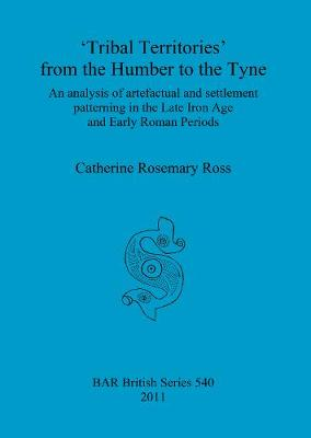 Tribal territories' from the Humber to the Tyne: An analysis of artefactual and settlement patterning in the Late Iron Age and Early Roman Periods - British Archaeological Reports British Series (Paperback)