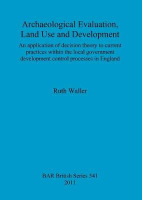 Archaeological evaluation, land use and development: An application of decision theory to current practices within the local government development control processes in England - British Archaeological Reports British Series (Paperback)