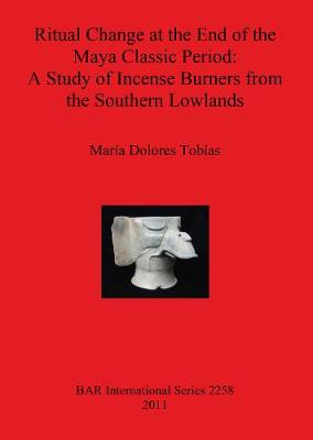 Ritual Change at the End of the Maya Classic Period: A Study of Incense Burners from the Southern Lowlands - British Archaeological Reports International Series (Paperback)