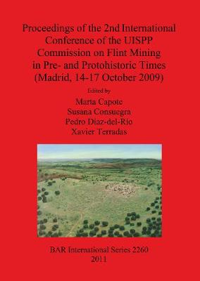 Proceedings of the 2nd International Conference of the UISPP Commission on Flint Mining in Pre- and Protohistoric Times (Madrid 14-17 October 2009) - British Archaeological Reports International Series (Paperback)