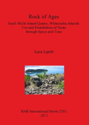 Rock of Ages. South Molle Island Quarry Whitsunday Islands: Use and Distribution of Stone through Space and Time: South Molle Island Quarry, Whitsunday Islands: Use and Distribution of Stone  through Space and Time - British Archaeological Reports International Series (Paperback)