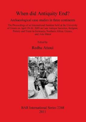 When did Antiquity End Archaeological case studies in three continents.: The Proceedings of an International Seminar held at the University of Trento on April 29-30, 2005 on Late Antique Societies, Religion, Pottery and Trade in Germania, Northern Africa, Greece, and Asia Minor - British Archaeological Reports International Series (Paperback)