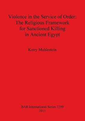 Violence in the Service of Order: The Religious Framework for Sanctioned Killing in Ancient Egypt - British Archaeological Reports International Series (Paperback)