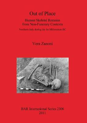 Out of Place. Human Skeletal Remains from Non-Funerary Contexts: Northern Italy during the 1st Millennium BC: Human Skeletal Remains from Non-Funerary Contexts. Northern Italy during the 1st Millennium BC - British Archaeological Reports International Series (Paperback)