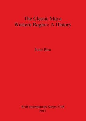The Classic Maya Western Region: A History - British Archaeological Reports International Series (Paperback)