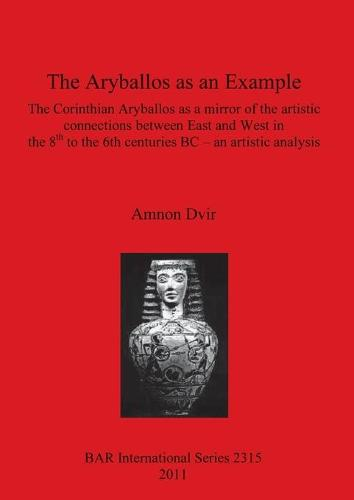 The Aryballos as an Example: The Corinthian Aryballos as a mirror of the artistic connections between East and West in the 8th to the 6th centuries BC - an artistic analysis - British Archaeological Reports International Series (Paperback)