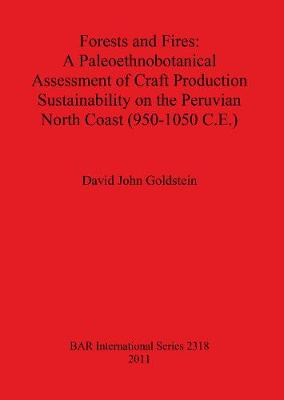 Forests and Fires: A Paleoethnobotanical Assessment of Craft Production Sustainability on the Peruvian North Coast (950-1050 C.E.) - British Archaeological Reports International Series (Paperback)