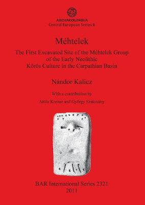 Mehtele: The First Excavated Site of the Mehtelek Group of the Early Neolithic Koros Culture in the Carpathian Basin: Mehtelek: The First Excavated Site of the Mehtelek Group of the Early Neolithic Koeroes Culture in the Carpathian Basin Archaeolingua Central European Series 6 - British Archaeological Reports International Series (Paperback)