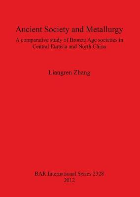 Ancient Society and Metallurgy: A comparative study of Bronze Age societies in Central Eurasia and North China - British Archaeological Reports International Series (Paperback)