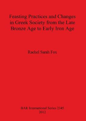 Feasting Practices and Changes in Greek Society from the Late Bronze Age to Early Iron Age - British Archaeological Reports International Series (Paperback)