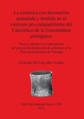 La Ceramica Con Decoracion Acanalada Y Brunida En El Contexto Pre-campaniforme Del Calcolitico De La Extremadura Portuguesa: Nuevos aportes a la comprension del proceso de produccion de ceramicas en la Prehistoria Reciente de Portugal - British Archaeological Reports International Series (Paperback)